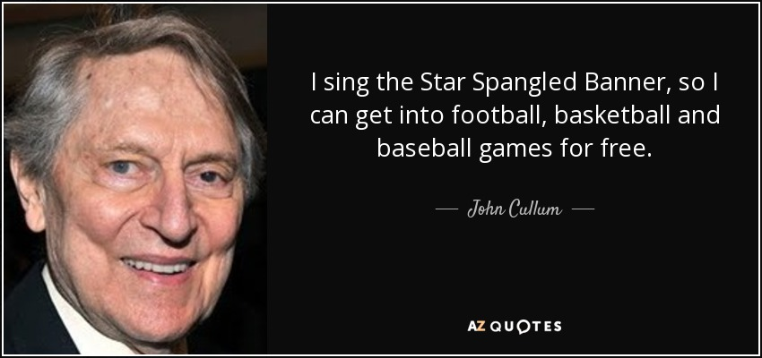 I sing the Star Spangled Banner, so I can get into football, basketball and baseball games for free. - John Cullum