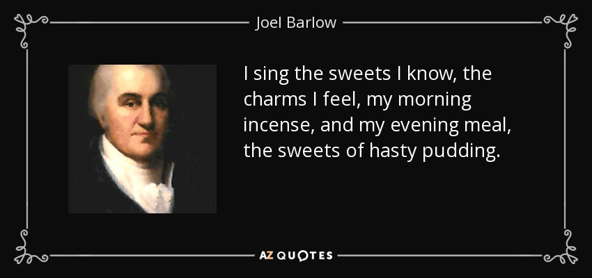 I sing the sweets I know, the charms I feel, my morning incense, and my evening meal, the sweets of hasty pudding. - Joel Barlow
