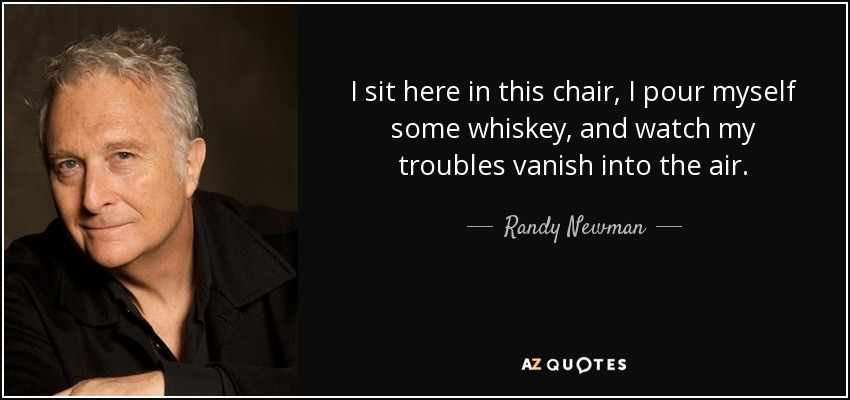 I sit here in this chair, I pour myself some whiskey, and watch my troubles vanish into the air. - Randy Newman