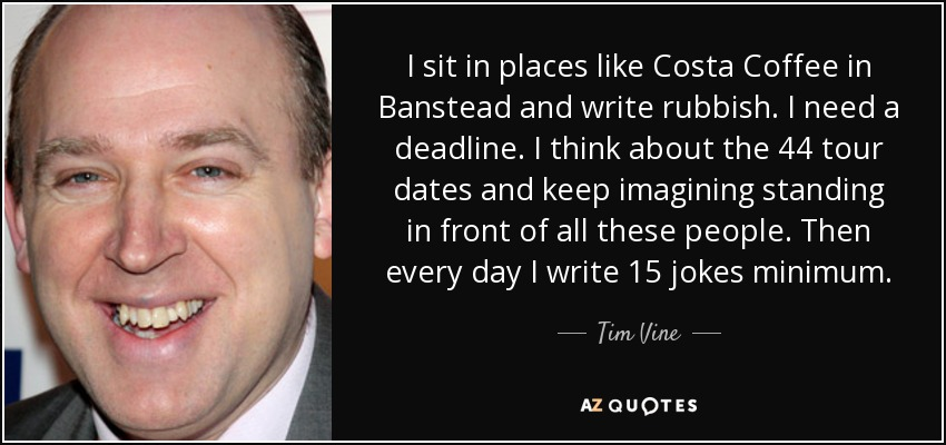 I sit in places like Costa Coffee in Banstead and write rubbish. I need a deadline. I think about the 44 tour dates and keep imagining standing in front of all these people. Then every day I write 15 jokes minimum. - Tim Vine