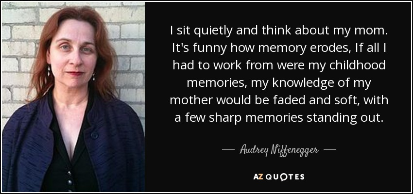 I sit quietly and think about my mom. It's funny how memory erodes, If all I had to work from were my childhood memories, my knowledge of my mother would be faded and soft, with a few sharp memories standing out. - Audrey Niffenegger