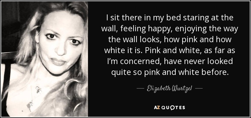 I sit there in my bed staring at the wall, feeling happy, enjoying the way the wall looks, how pink and how white it is. Pink and white, as far as I'm concerned, have never looked quite so pink and white before. - Elizabeth Wurtzel