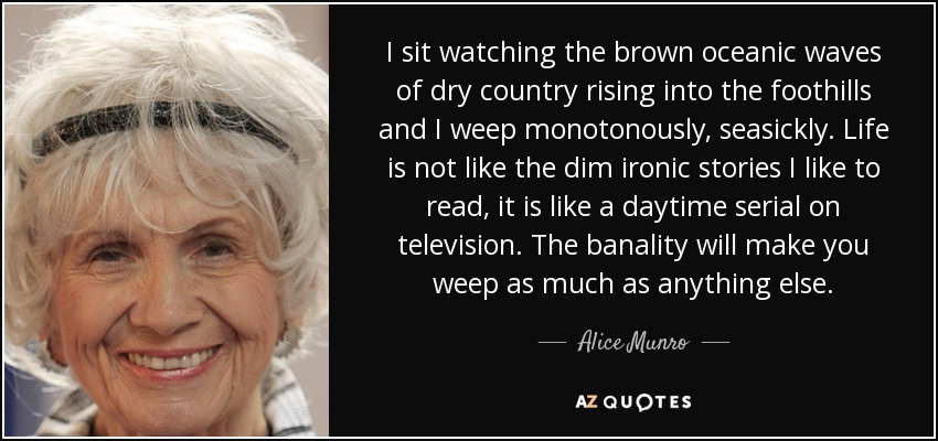 I sit watching the brown oceanic waves of dry country rising into the foothills and I weep monotonously, seasickly. Life is not like the dim ironic stories I like to read, it is like a daytime serial on television. The banality will make you weep as much as anything else. - Alice Munro