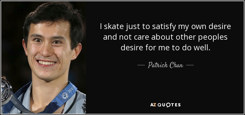 I skate just to satisfy my own desire and not care about other peoples desire for me to do well. - Patrick Chan