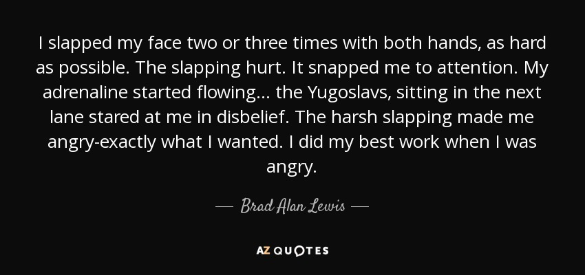 I slapped my face two or three times with both hands, as hard as possible. The slapping hurt. It snapped me to attention. My adrenaline started flowing... the Yugoslavs, sitting in the next lane stared at me in disbelief. The harsh slapping made me angry-exactly what I wanted. I did my best work when I was angry. - Brad Alan Lewis