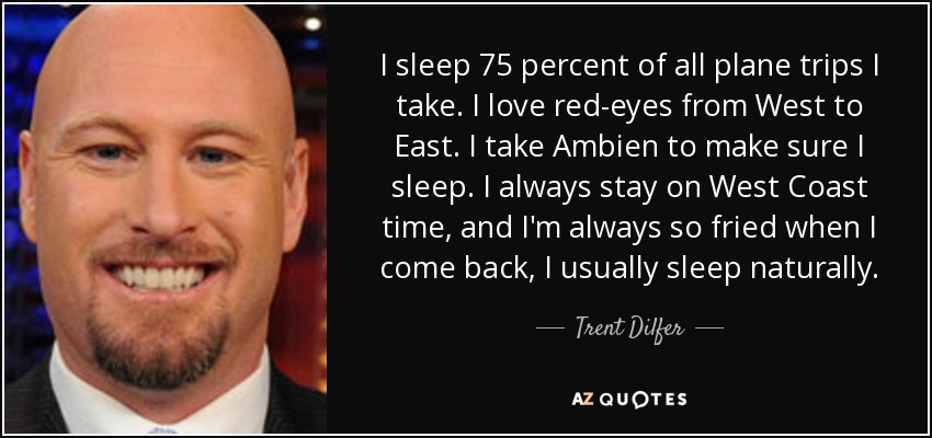 I sleep 75 percent of all plane trips I take. I love red-eyes from West to East. I take Ambien to make sure I sleep. I always stay on West Coast time, and I'm always so fried when I come back, I usually sleep naturally. - Trent Dilfer