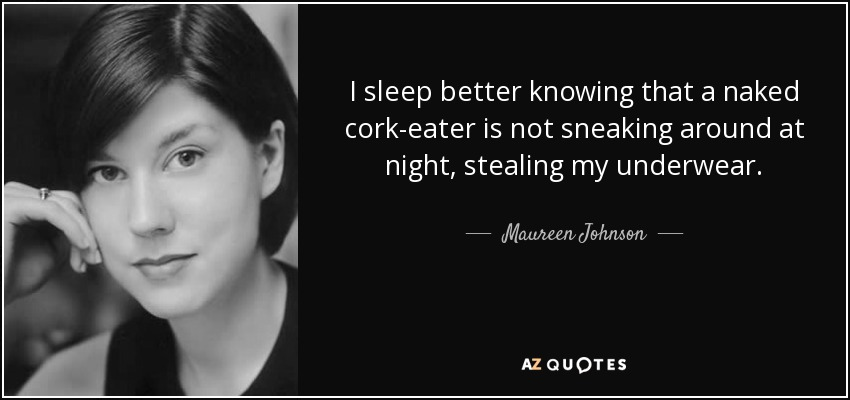 I sleep better knowing that a naked cork-eater is not sneaking around at night, stealing my underwear. - Maureen Johnson