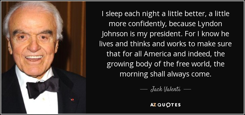 I sleep each night a little better, a little more confidently, because Lyndon Johnson is my president. For I know he lives and thinks and works to make sure that for all America and indeed, the growing body of the free world, the morning shall always come. - Jack Valenti