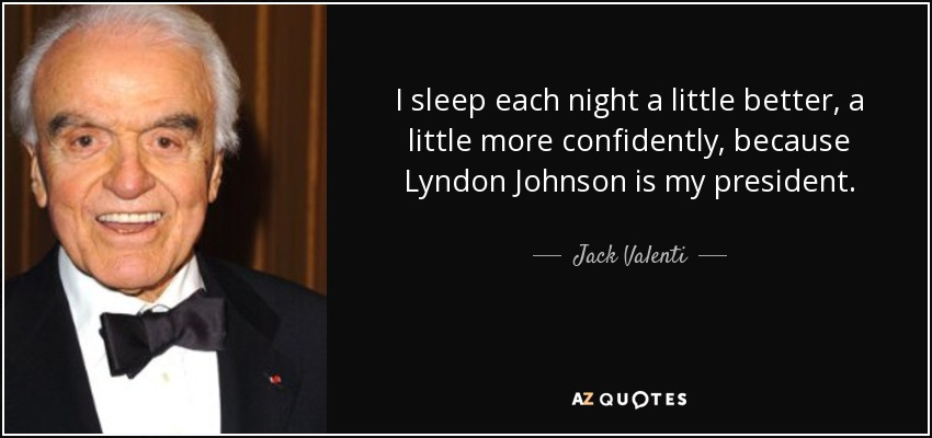 I sleep each night a little better, a little more confidently, because Lyndon Johnson is my president. - Jack Valenti