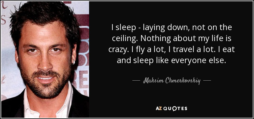 I sleep - laying down, not on the ceiling. Nothing about my life is crazy. I fly a lot, I travel a lot. I eat and sleep like everyone else. - Maksim Chmerkovskiy