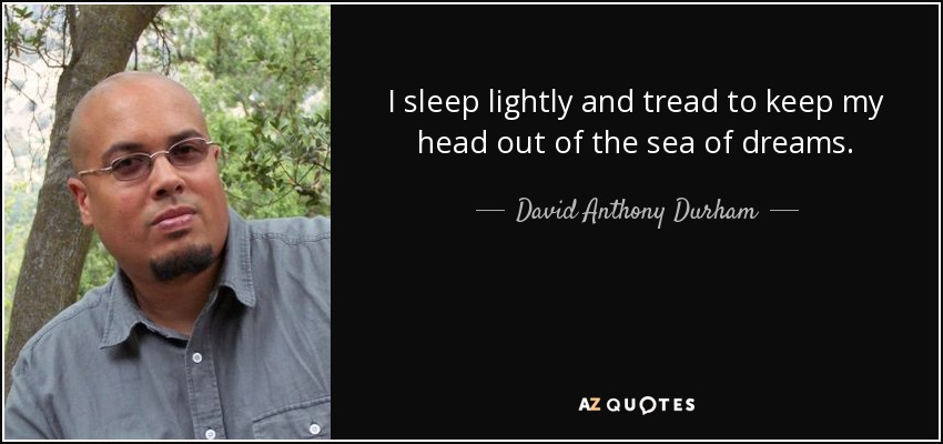 I sleep lightly and tread to keep my head out of the sea of dreams. - David Anthony Durham