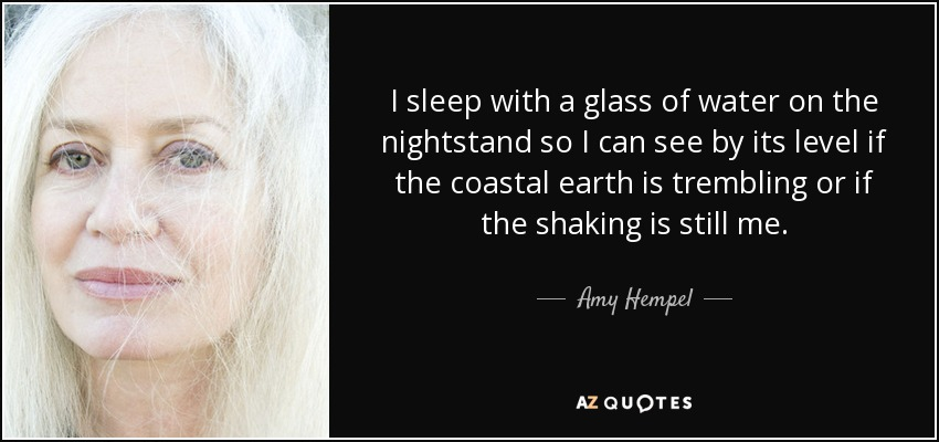 I sleep with a glass of water on the nightstand so I can see by its level if the coastal earth is trembling or if the shaking is still me. - Amy Hempel