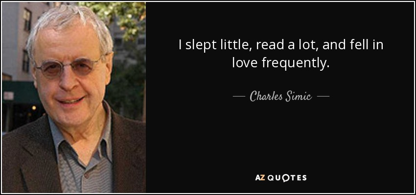 I slept little, read a lot, and fell in love frequently. - Charles Simic