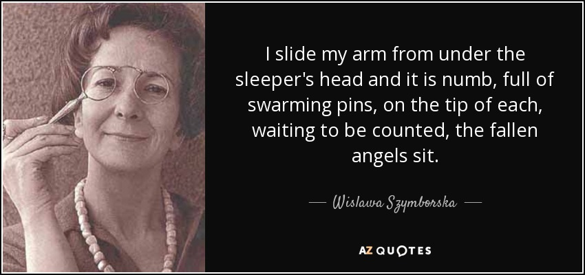 I slide my arm from under the sleeper's head and it is numb, full of swarming pins, on the tip of each, waiting to be counted, the fallen angels sit. - Wislawa Szymborska