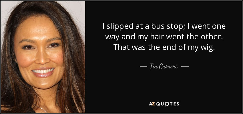 I slipped at a bus stop; I went one way and my hair went the other. That was the end of my wig. - Tia Carrere