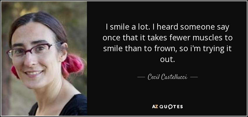 I smile a lot. I heard someone say once that it takes fewer muscles to smile than to frown, so i'm trying it out. - Cecil Castellucci