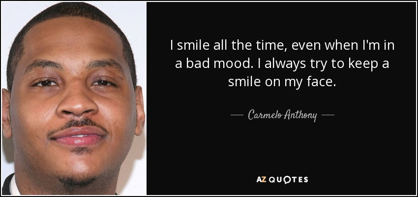 I smile all the time, even when I'm in a bad mood. I always try to keep a smile on my face. - Carmelo Anthony