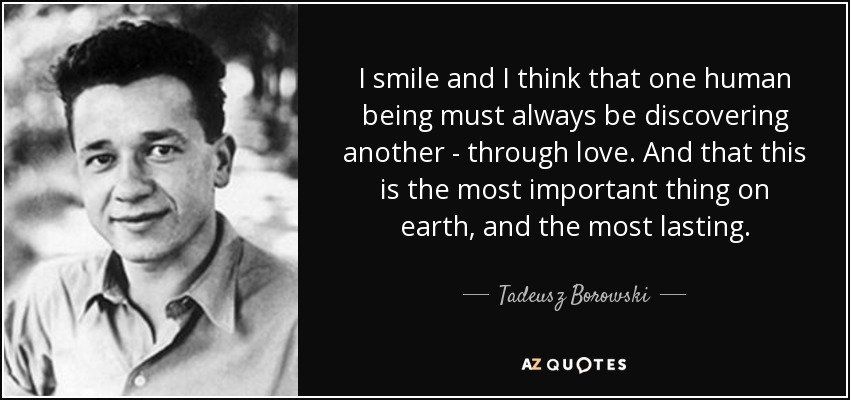 I smile and I think that one human being must always be discovering another - through love. And that this is the most important thing on earth, and the most lasting. - Tadeusz Borowski