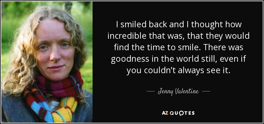 I smiled back and I thought how incredible that was, that they would find the time to smile. There was goodness in the world still, even if you couldn't always see it. - Jenny Valentine