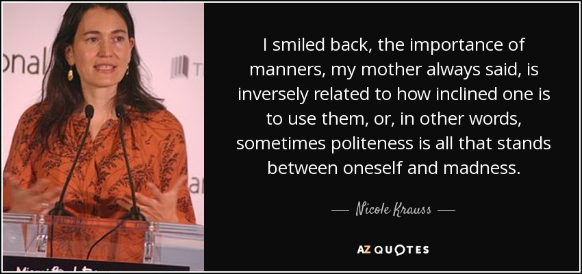 I smiled back, the importance of manners, my mother always said, is inversely related to how inclined one is to use them, or, in other words, sometimes politeness is all that stands between oneself and madness. - Nicole Krauss