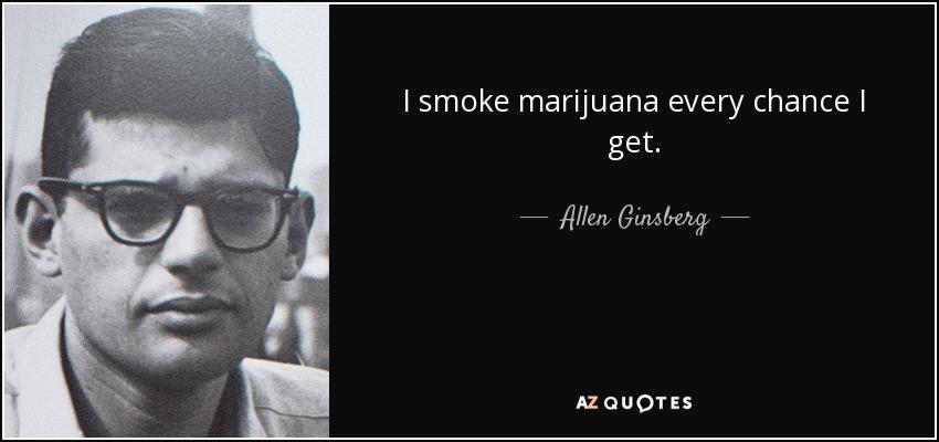 I smoke marijuana every chance I get. - Allen Ginsberg