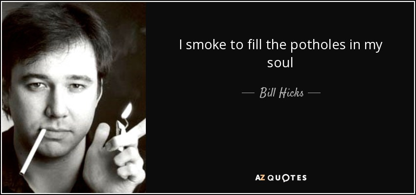 I smoke to fill the potholes in my soul - Bill Hicks