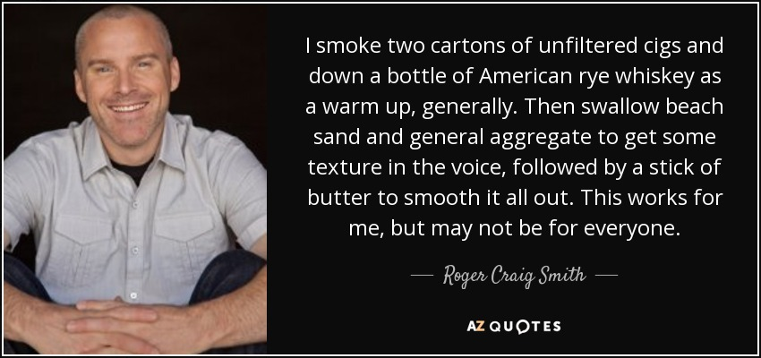 I smoke two cartons of unfiltered cigs and down a bottle of American rye whiskey as a warm up, generally. Then swallow beach sand and general aggregate to get some texture in the voice, followed by a stick of butter to smooth it all out. This works for me, but may not be for everyone. - Roger Craig Smith