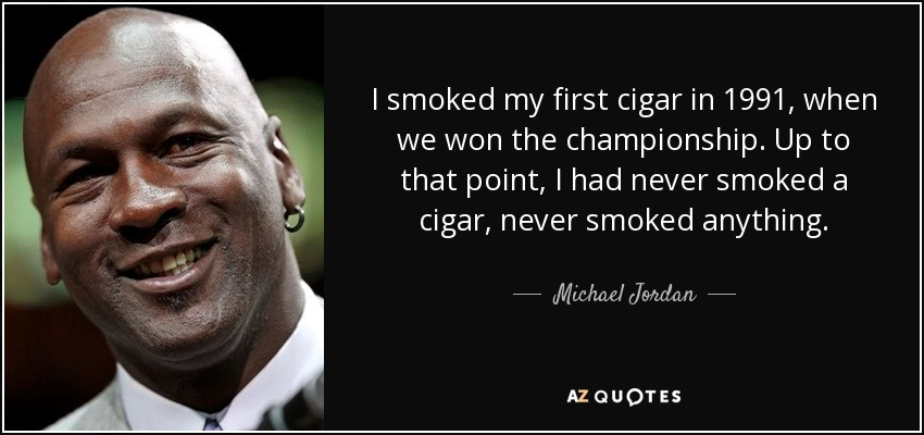 I smoked my first cigar in 1991, when we won the championship. Up to that point, I had never smoked a cigar, never smoked anything. - Michael Jordan
