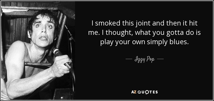 I smoked this joint and then it hit me. I thought, what you gotta do is play your own simply blues. - Iggy Pop
