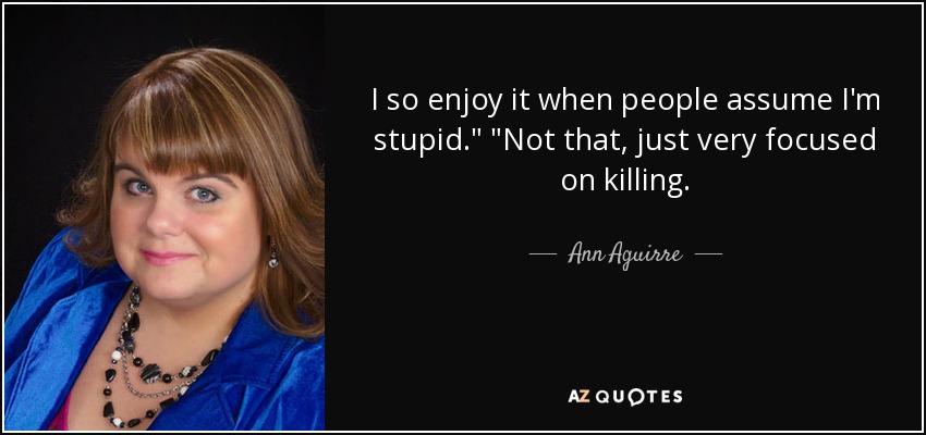 I so enjoy it when people assume I'm stupid.