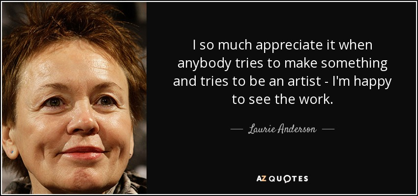 I so much appreciate it when anybody tries to make something and tries to be an artist - I'm happy to see the work. - Laurie Anderson