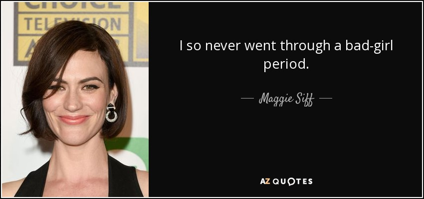 I so never went through a bad-girl period. - Maggie Siff