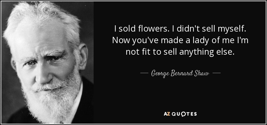 I sold flowers. I didn't sell myself. Now you've made a lady of me I'm not fit to sell anything else. - George Bernard Shaw