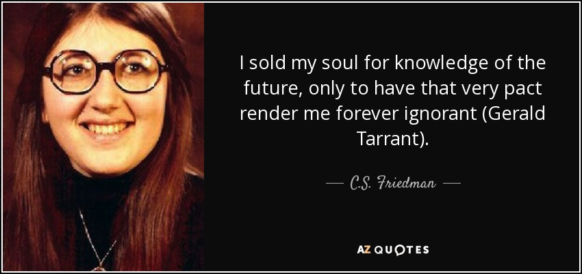 I sold my soul for knowledge of the future, only to have that very pact render me forever ignorant (Gerald Tarrant). - C.S. Friedman