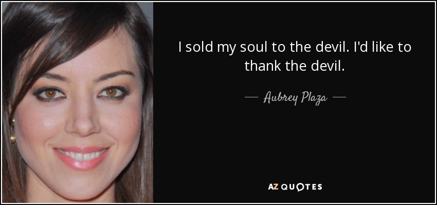 I sold my soul to the devil. I'd like to thank the devil. - Aubrey Plaza