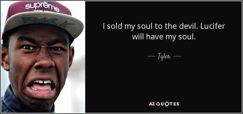 I sold my soul to the devil. Lucifer will have my soul. - Tyler, The Creator