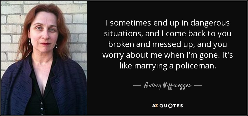 I sometimes end up in dangerous situations, and I come back to you broken and messed up, and you worry about me when I'm gone. It's like marrying a policeman. - Audrey Niffenegger