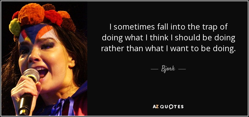 I sometimes fall into the trap of doing what I think I should be doing rather than what I want to be doing. - Bjork