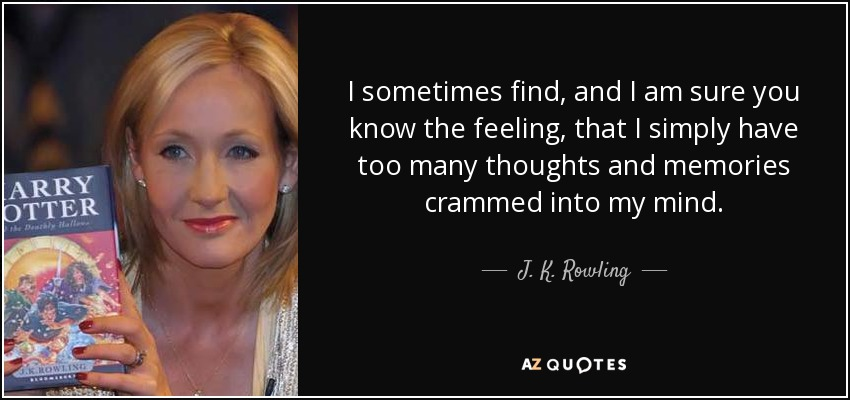 I sometimes find, and I am sure you know the feeling, that I simply have too many thoughts and memories crammed into my mind. - J. K. Rowling