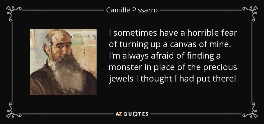 I sometimes have a horrible fear of turning up a canvas of mine. I'm always afraid of finding a monster in place of the precious jewels I thought I had put there! - Camille Pissarro