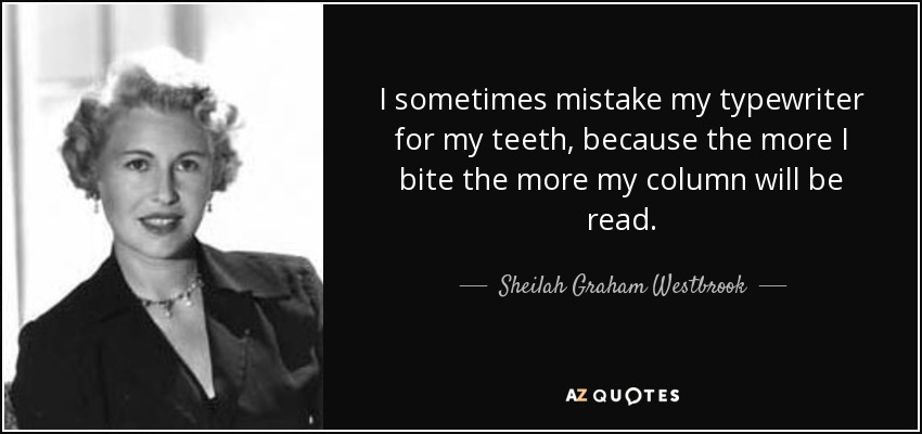 I sometimes mistake my typewriter for my teeth, because the more I bite the more my column will be read. - Sheilah Graham Westbrook
