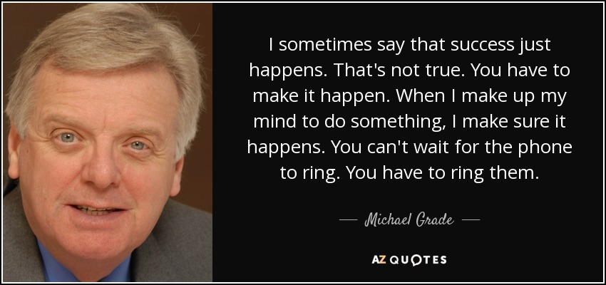 I sometimes say that success just happens. That's not true. You have to make it happen. When I make up my mind to do something, I make sure it happens. You can't wait for the phone to ring. You have to ring them. - Michael Grade