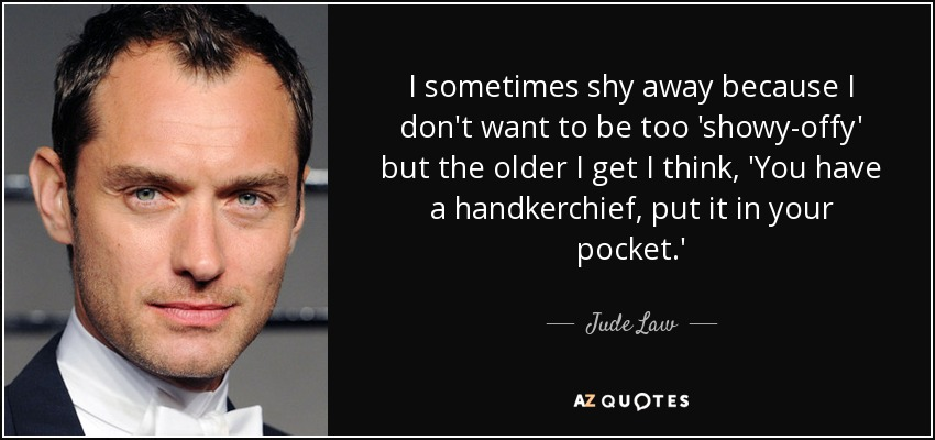 I sometimes shy away because I don't want to be too 'showy-offy' but the older I get I think, 'You have a handkerchief, put it in your pocket.' - Jude Law
