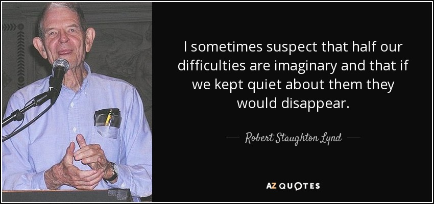 I sometimes suspect that half our difficulties are imaginary and that if we kept quiet about them they would disappear. - Robert Staughton Lynd