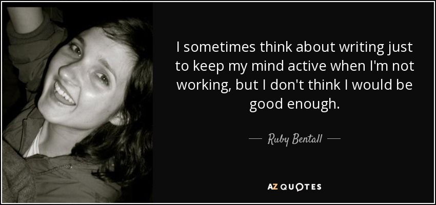 I sometimes think about writing just to keep my mind active when I'm not working, but I don't think I would be good enough. - Ruby Bentall