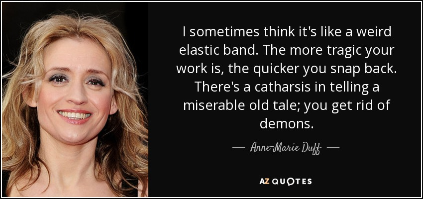 I sometimes think it's like a weird elastic band. The more tragic your work is, the quicker you snap back. There's a catharsis in telling a miserable old tale; you get rid of demons. - Anne-Marie Duff