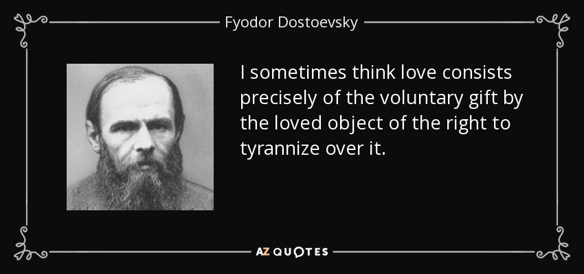 I sometimes think love consists precisely of the voluntary gift by the loved object of the right to tyrannize over it. - Fyodor Dostoevsky