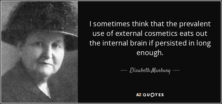 I sometimes think that the prevalent use of external cosmetics eats out the internal brain if persisted in long enough. - Elisabeth Marbury