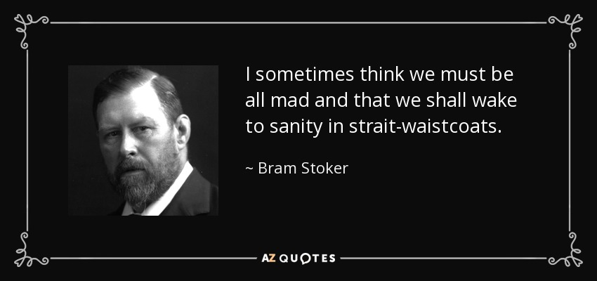 I sometimes think we must be all mad and that we shall wake to sanity in strait-waistcoats. - Bram Stoker