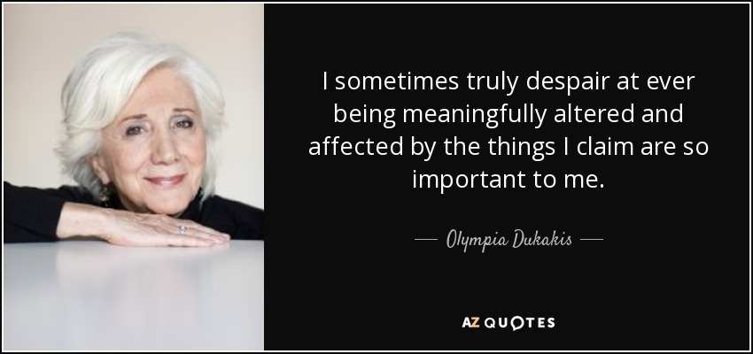 I sometimes truly despair at ever being meaningfully altered and affected by the things I claim are so important to me. - Olympia Dukakis
